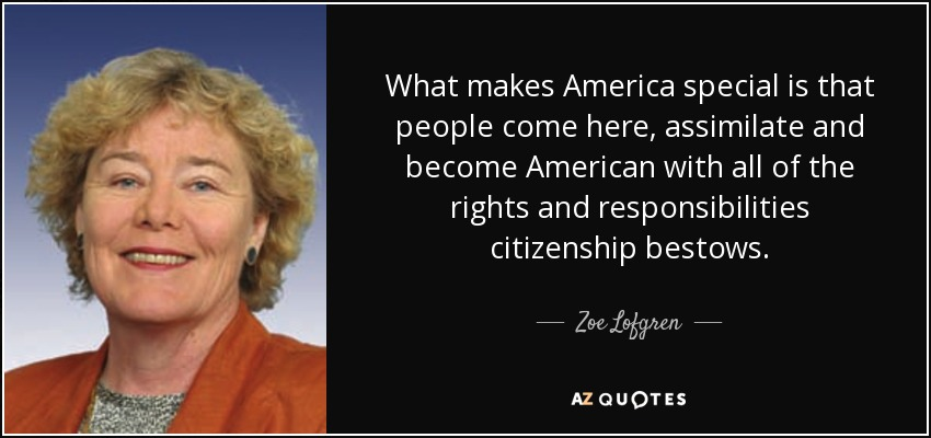 What makes America special is that people come here, assimilate and become American with all of the rights and responsibilities citizenship bestows. - Zoe Lofgren