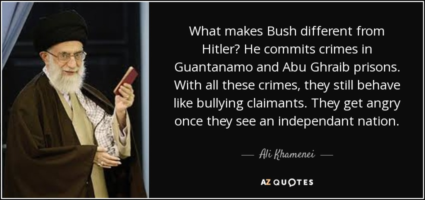 What makes Bush different from Hitler? He commits crimes in Guantanamo and Abu Ghraib prisons. With all these crimes, they still behave like bullying claimants. They get angry once they see an independant nation. - Ali Khamenei