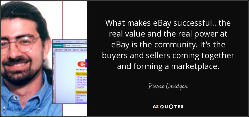 What makes eBay successful.. the real value and the real power at eBay is the community. It's the buyers and sellers coming together and forming a marketplace. - Pierre Omidyar