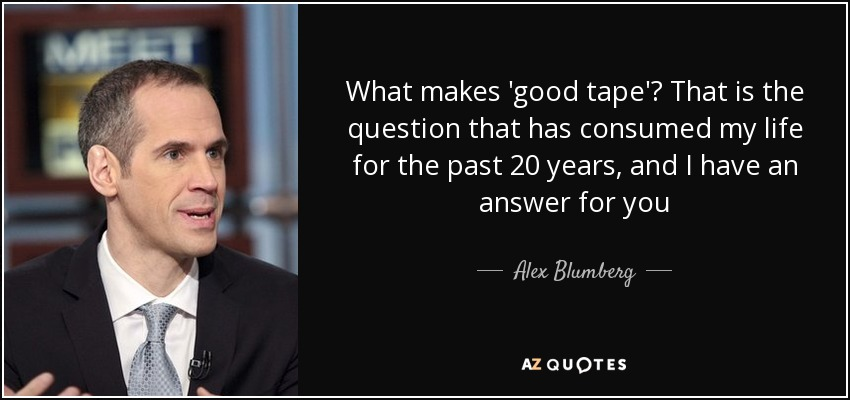 What makes 'good tape'? That is the question that has consumed my life for the past 20 years, and I have an answer for you - Alex Blumberg