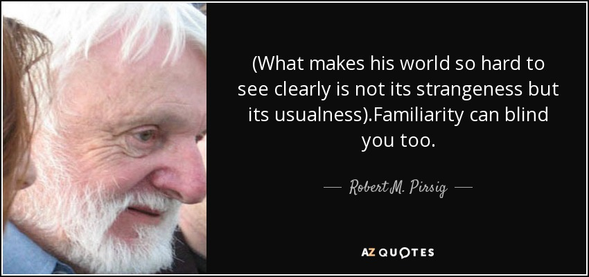 (What makes his world so hard to see clearly is not its strangeness but its usualness).Familiarity can blind you too. - Robert M. Pirsig