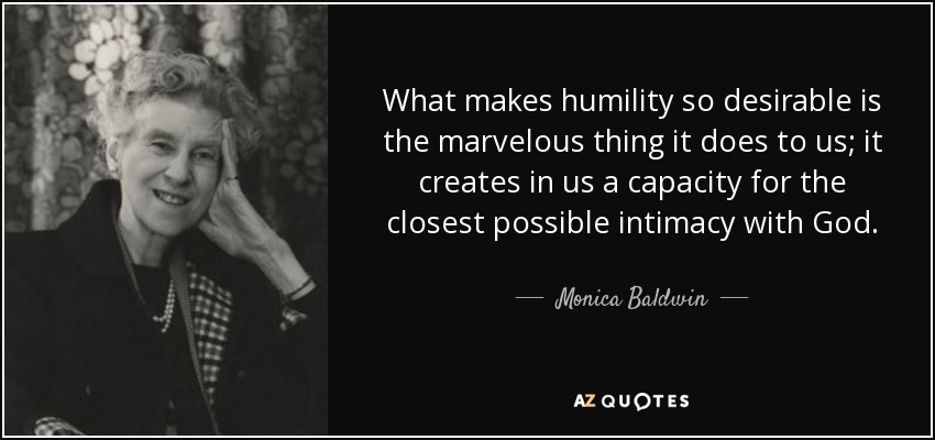 What makes humility so desirable is the marvelous thing it does to us; it creates in us a capacity for the closest possible intimacy with God. - Monica Baldwin