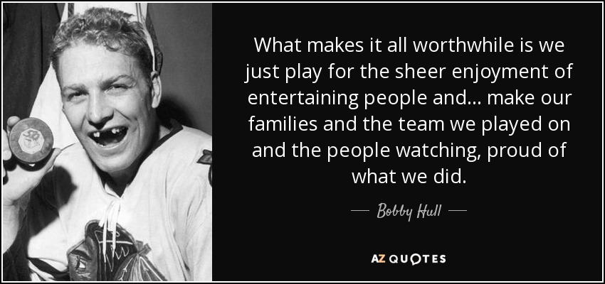 What makes it all worthwhile is we just play for the sheer enjoyment of entertaining people and... make our families and the team we played on and the people watching, proud of what we did. - Bobby Hull