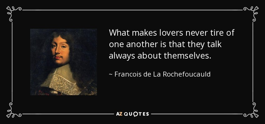 What makes lovers never tire of one another is that they talk always about themselves. - Francois de La Rochefoucauld