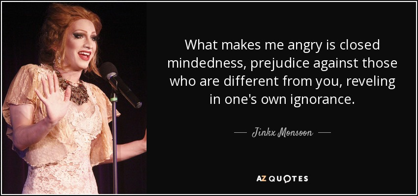 What makes me angry is closed mindedness, prejudice against those who are different from you, reveling in one's own ignorance. - Jinkx Monsoon