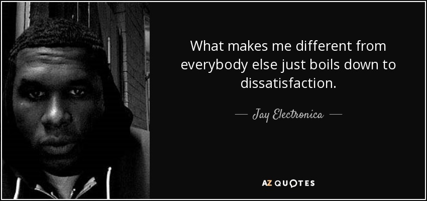 What makes me different from everybody else just boils down to dissatisfaction. - Jay Electronica