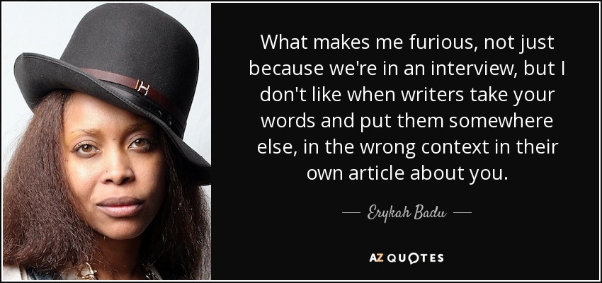 What makes me furious, not just because we're in an interview, but I don't like when writers take your words and put them somewhere else, in the wrong context in their own article about you. - Erykah Badu