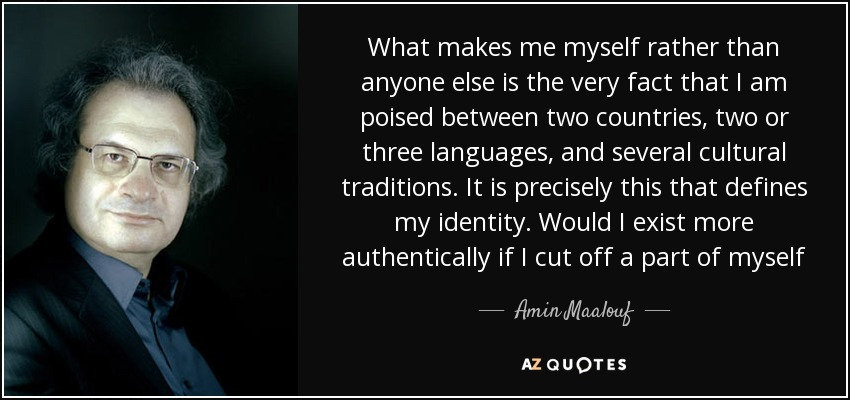 What makes me myself rather than anyone else is the very fact that I am poised between two countries, two or three languages, and several cultural traditions. It is precisely this that defines my identity. Would I exist more authentically if I cut off a part of myself - Amin Maalouf