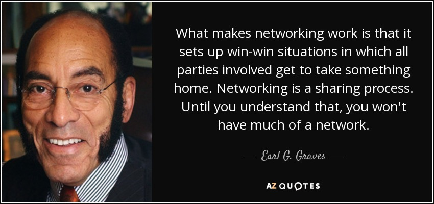 What makes networking work is that it sets up win-win situations in which all parties involved get to take something home. Networking is a sharing process. Until you understand that, you won't have much of a network. - Earl G. Graves, Sr.
