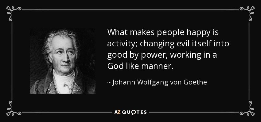What makes people happy is activity; changing evil itself into good by power, working in a God like manner. - Johann Wolfgang von Goethe