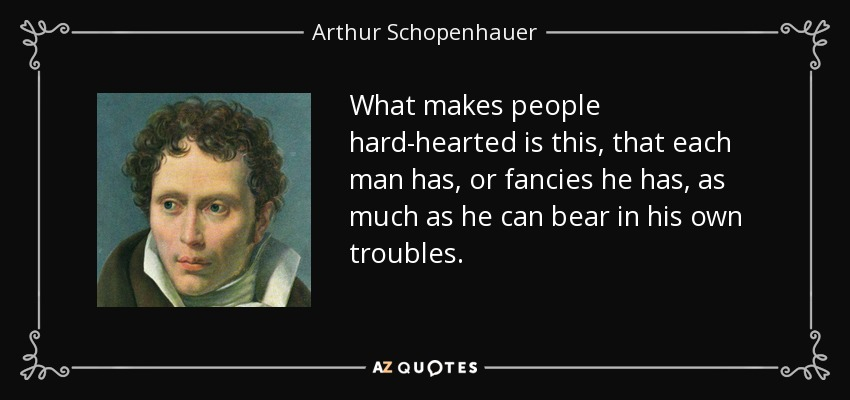 What makes people hard-hearted is this, that each man has, or fancies he has, as much as he can bear in his own troubles. - Arthur Schopenhauer