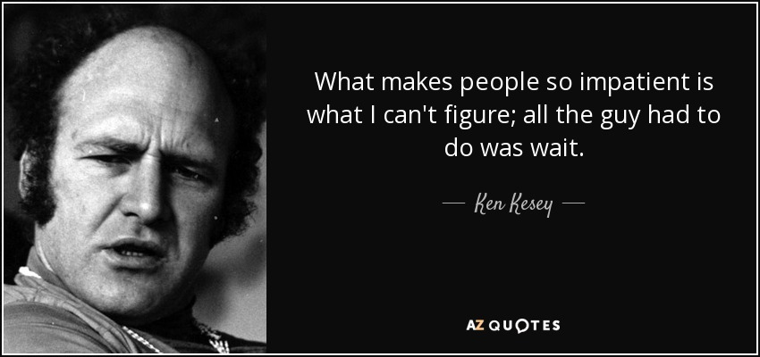 What makes people so impatient is what I can't figure; all the guy had to do was wait. - Ken Kesey
