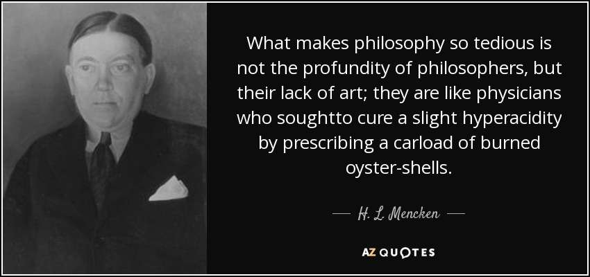 What makes philosophy so tedious is not the profundity of philosophers, but their lack of art; they are like physicians who soughtto cure a slight hyperacidity by prescribing a carload of burned oyster-shells. - H. L. Mencken
