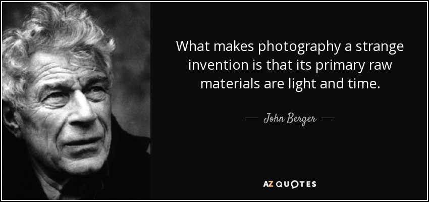 What makes photography a strange invention is that its primary raw materials are light and time. - John Berger