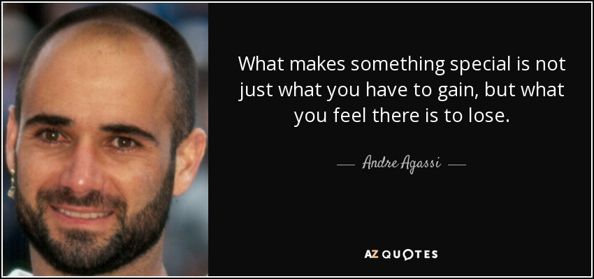 What makes something special is not just what you have to gain, but what you feel there is to lose. - Andre Agassi