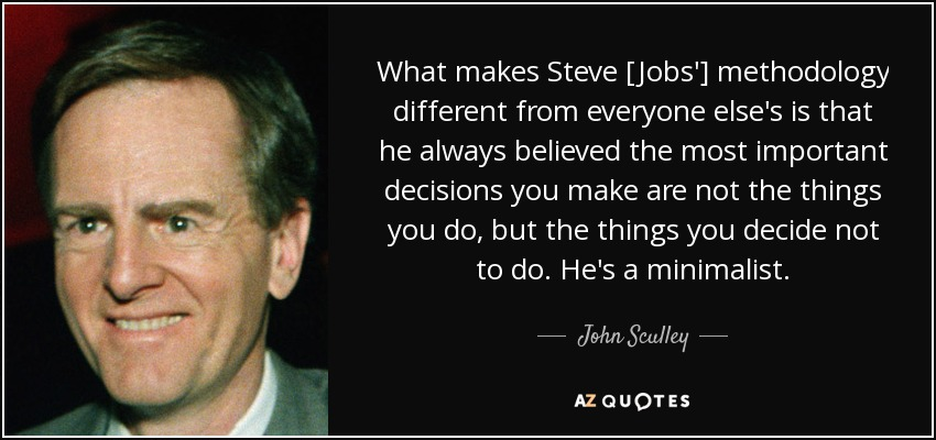 What makes Steve [Jobs'] methodology different from everyone else's is that he always believed the most important decisions you make are not the things you do, but the things you decide not to do. He's a minimalist. - John Sculley