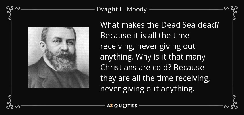 What makes the Dead Sea dead? Because it is all the time receiving, never giving out anything. Why is it that many Christians are cold? Because they are all the time receiving, never giving out anything. - Dwight L. Moody