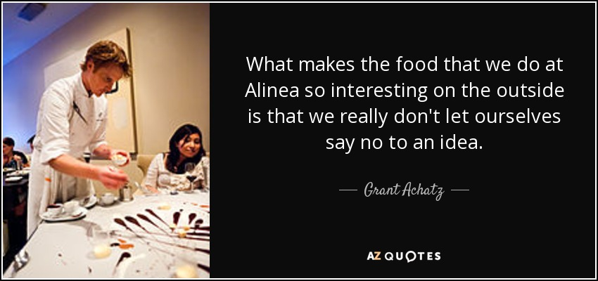 What makes the food that we do at Alinea so interesting on the outside is that we really don't let ourselves say no to an idea. - Grant Achatz