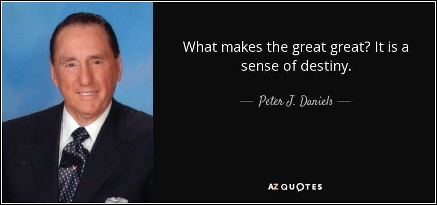 What makes the great great? It is a sense of destiny. - Peter J. Daniels