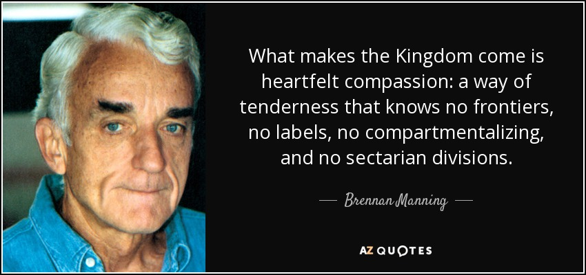 What makes the Kingdom come is heartfelt compassion: a way of tenderness that knows no frontiers, no labels, no compartmentalizing, and no sectarian divisions. - Brennan Manning