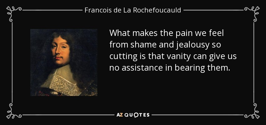 What makes the pain we feel from shame and jealousy so cutting is that vanity can give us no assistance in bearing them. - Francois de La Rochefoucauld