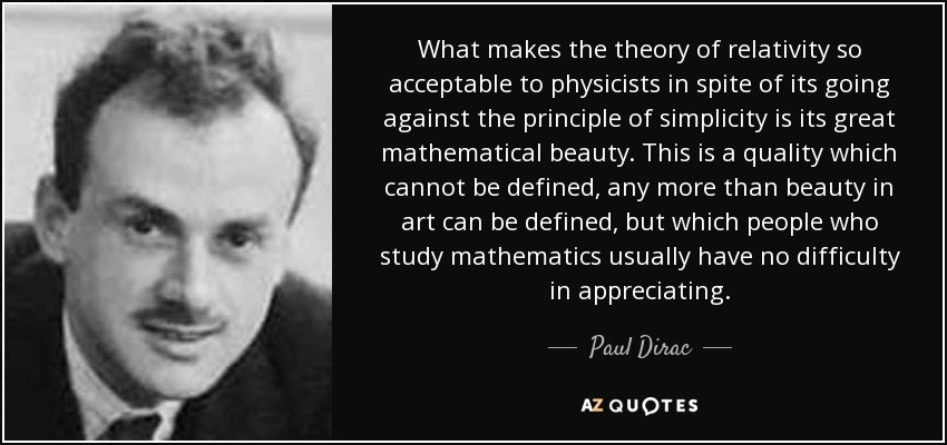 What makes the theory of relativity so acceptable to physicists in spite of its going against the principle of simplicity is its great mathematical beauty. This is a quality which cannot be defined, any more than beauty in art can be defined, but which people who study mathematics usually have no difficulty in appreciating. - Paul Dirac