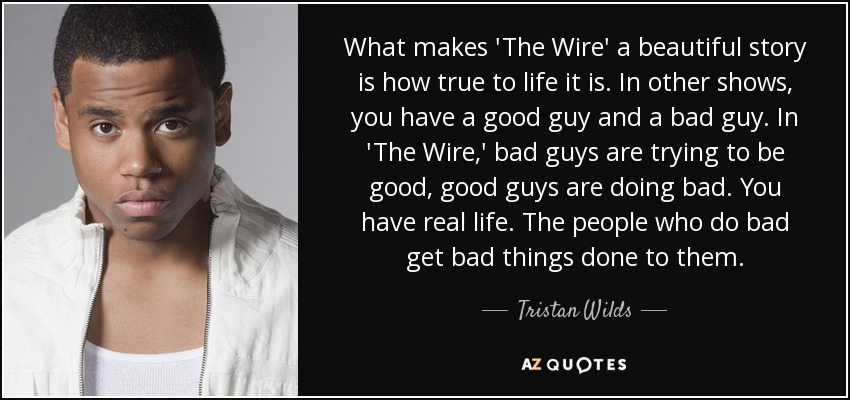 What makes 'The Wire' a beautiful story is how true to life it is. In other shows, you have a good guy and a bad guy. In 'The Wire,' bad guys are trying to be good, good guys are doing bad. You have real life. The people who do bad get bad things done to them. - Tristan Wilds