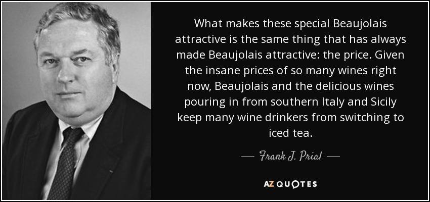 What makes these special Beaujolais attractive is the same thing that has always made Beaujolais attractive: the price. Given the insane prices of so many wines right now, Beaujolais and the delicious wines pouring in from southern Italy and Sicily keep many wine drinkers from switching to iced tea. - Frank J. Prial