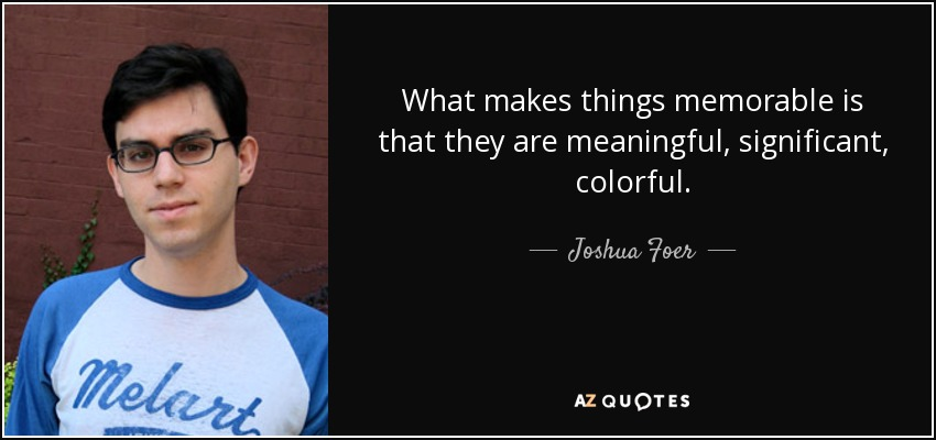What makes things memorable is that they are meaningful, significant, colorful. - Joshua Foer