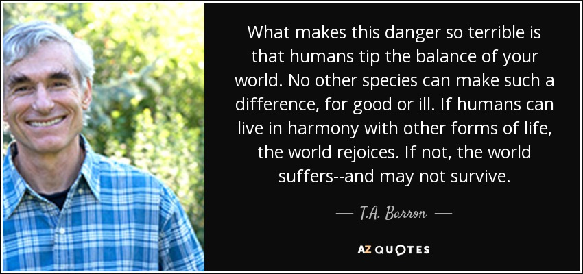 What makes this danger so terrible is that humans tip the balance of your world. No other species can make such a difference, for good or ill. If humans can live in harmony with other forms of life, the world rejoices. If not, the world suffers--and may not survive. - T.A. Barron