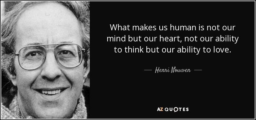 What makes us human is not our mind but our heart, not our ability to think but our ability to love. - Henri Nouwen