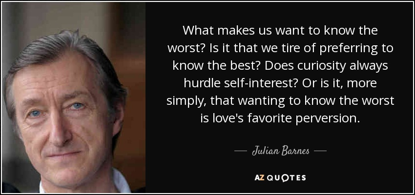 What makes us want to know the worst? Is it that we tire of preferring to know the best? Does curiosity always hurdle self-interest? Or is it, more simply, that wanting to know the worst is love's favorite perversion. - Julian Barnes