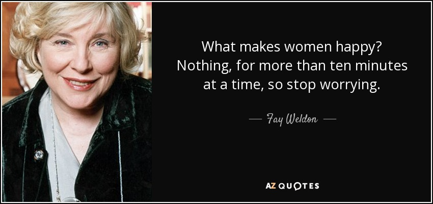 What makes women happy? Nothing, for more than ten minutes at a time, so stop worrying. - Fay Weldon