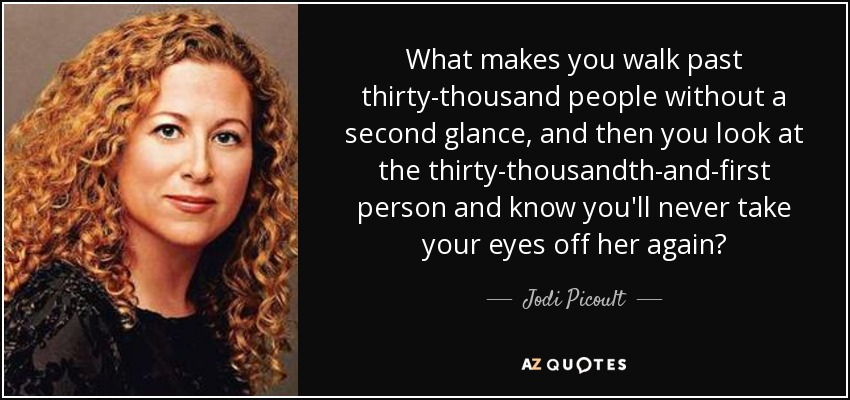 What makes you walk past thirty-thousand people without a second glance, and then you look at the thirty-thousandth-and-first person and know you'll never take your eyes off her again? - Jodi Picoult