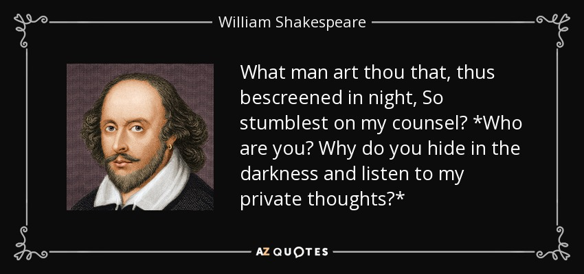 What man art thou that, thus bescreened in night, So stumblest on my counsel? *Who are you? Why do you hide in the darkness and listen to my private thoughts?* - William Shakespeare