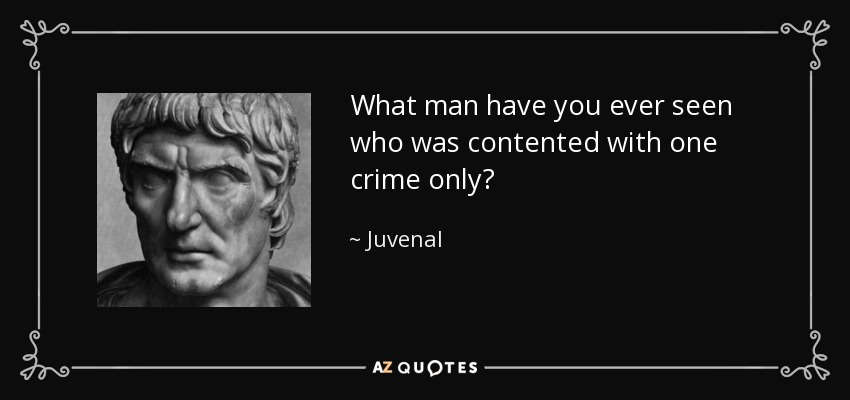 What man have you ever seen who was contented with one crime only? - Juvenal