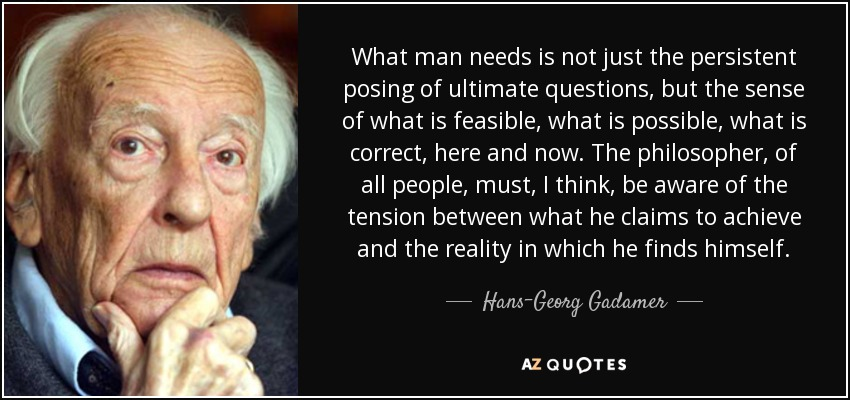 What man needs is not just the persistent posing of ultimate questions, but the sense of what is feasible, what is possible, what is correct, here and now. The philosopher, of all people, must, I think, be aware of the tension between what he claims to achieve and the reality in which he finds himself. - Hans-Georg Gadamer