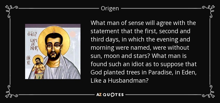 What man of sense will agree with the statement that the first, second and third days, in which the evening and morning were named, were without sun, moon and stars? What man is found such an idiot as to suppose that God planted trees in Paradise, in Eden, Like a Husbandman? - Origen