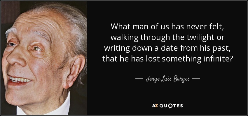 What man of us has never felt, walking through the twilight or writing down a date from his past, that he has lost something infinite? - Jorge Luis Borges