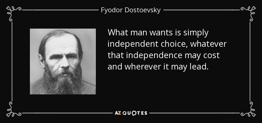 What man wants is simply independent choice, whatever that independence may cost and wherever it may lead. - Fyodor Dostoevsky