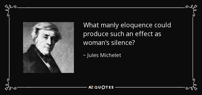 What manly eloquence could produce such an effect as woman's silence? - Jules Michelet