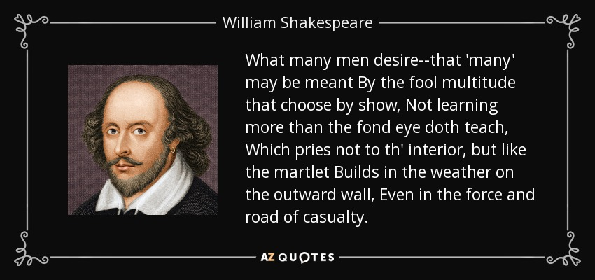 What many men desire--that 'many' may be meant By the fool multitude that choose by show, Not learning more than the fond eye doth teach, Which pries not to th' interior, but like the martlet Builds in the weather on the outward wall, Even in the force and road of casualty. - William Shakespeare