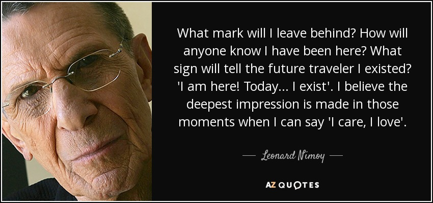 What mark will I leave behind? How will anyone know I have been here? What sign will tell the future traveler I existed? 'I am here! Today... I exist'. I believe the deepest impression is made in those moments when I can say 'I care, I love'. - Leonard Nimoy