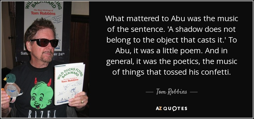What mattered to Abu was the music of the sentence. 'A shadow does not belong to the object that casts it.' To Abu, it was a little poem. And in general, it was the poetics, the music of things that tossed his confetti. - Tom Robbins