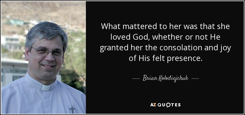 What mattered to her was that she loved God, whether or not He granted her the consolation and joy of His felt presence. - Brian Kolodiejchuk