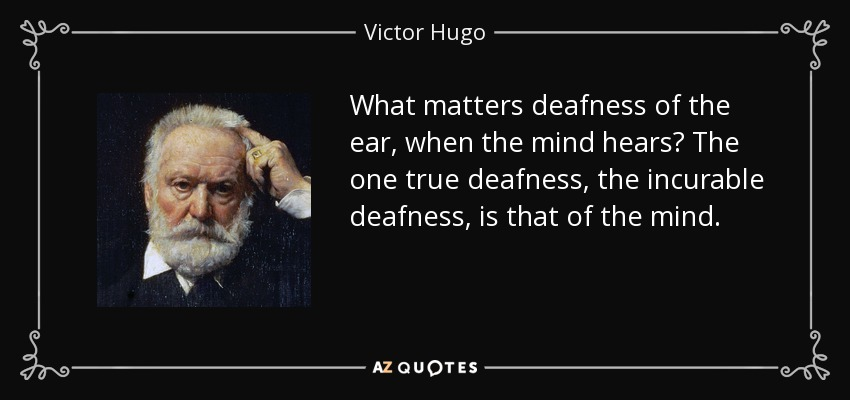 What matters deafness of the ear, when the mind hears? The one true deafness, the incurable deafness, is that of the mind. - Victor Hugo