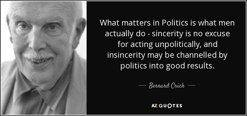 What matters in Politics is what men actually do - sincerity is no excuse for acting unpolitically, and insincerity may be channelled by politics into good results. - Bernard Crick