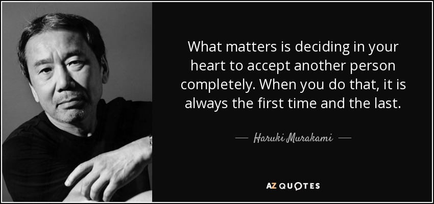 What matters is deciding in your heart to accept another person completely. When you do that, it is always the first time and the last. - Haruki Murakami