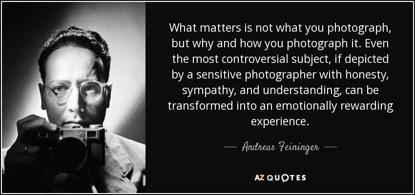 What matters is not what you photograph, but why and how you photograph it. Even the most controversial subject, if depicted by a sensitive photographer with honesty, sympathy, and understanding, can be transformed into an emotionally rewarding experience. - Andreas Feininger