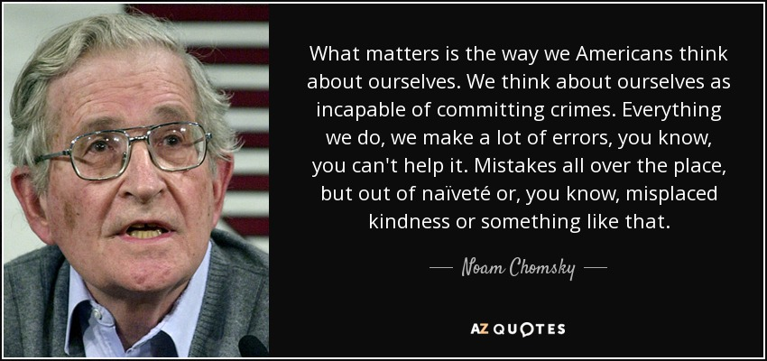 What matters is the way we Americans think about ourselves. We think about ourselves as incapable of committing crimes. Everything we do, we make a lot of errors, you know, you can't help it. Mistakes all over the place, but out of naïveté or, you know, misplaced kindness or something like that. - Noam Chomsky